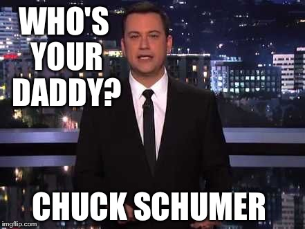 WHO'S YOUR DADDY? CHUCK SCHUMER | image tagged in jimmy kimmel | made w/ Imgflip meme maker
