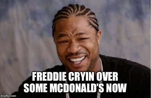 Yo Dawg Heard You Meme | FREDDIE CRYIN OVER SOME MCDONALD'S NOW | image tagged in memes,yo dawg heard you | made w/ Imgflip meme maker