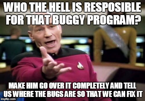 Picard Wtf Meme | WHO THE HELL IS RESPOSIBLE FOR THAT BUGGY PROGRAM? MAKE HIM GO OVER IT COMPLETELY AND TELL US WHERE THE BUGS ARE SO THAT WE CAN FIX IT | image tagged in memes,picard wtf | made w/ Imgflip meme maker