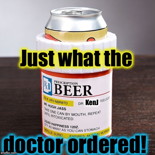 Who would of thought that KenJ was a doctor?    | . | image tagged in rx beer/dr kenj,memes,evilmandoevil,kenj,funny | made w/ Imgflip meme maker
