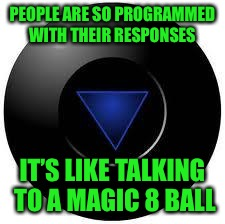 Try Again Later | PEOPLE ARE SO PROGRAMMED WITH THEIR RESPONSES IT'S LIKE TALKING TO A MAGIC 8 BALL | image tagged in magic 8 ball | made w/ Imgflip meme maker