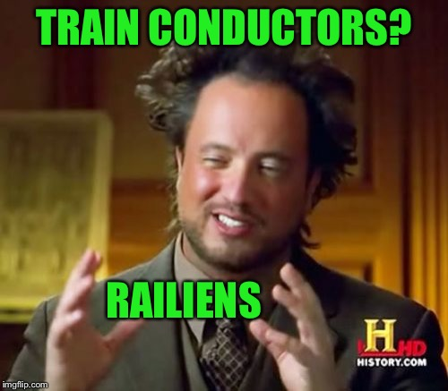 Railiens | TRAIN CONDUCTORS? RAILIENS | image tagged in memes,ancient aliens | made w/ Imgflip meme maker
