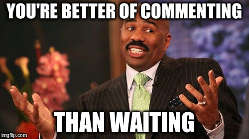 Steve Harvey Meme | YOU'RE BETTER OF COMMENTING THAN WAITING | image tagged in memes,steve harvey | made w/ Imgflip meme maker