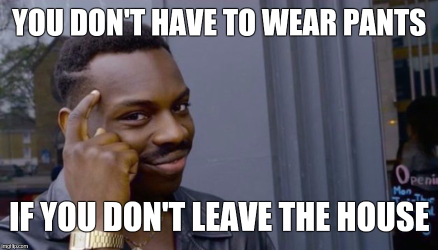 Roll Safe Think About It Meme | YOU DON'T HAVE TO WEAR PANTS IF YOU DON'T LEAVE THE HOUSE | image tagged in can't blank if you don't blank | made w/ Imgflip meme maker