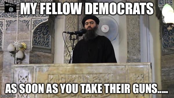 ISIS Caliph | MY FELLOW DEMOCRATS AS SOON AS YOU TAKE THEIR GUNS..... | image tagged in isis caliph | made w/ Imgflip meme maker