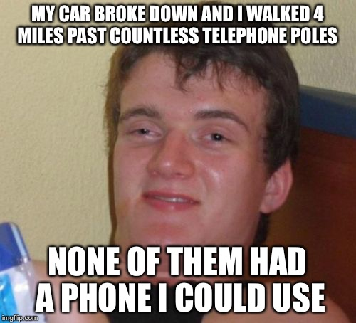 10 Guy Meme | MY CAR BROKE DOWN AND I WALKED 4 MILES PAST COUNTLESS TELEPHONE POLES NONE OF THEM HAD A PHONE I COULD USE | image tagged in memes,10 guy | made w/ Imgflip meme maker
