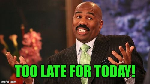 Steve Harvey Meme | TOO LATE FOR TODAY! | image tagged in memes,steve harvey | made w/ Imgflip meme maker
