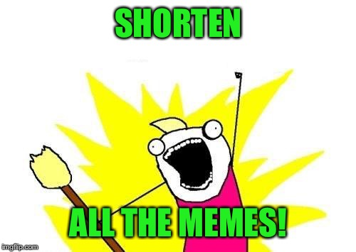 X All The Y Meme | SHORTEN ALL THE MEMES! | image tagged in memes,x all the y | made w/ Imgflip meme maker