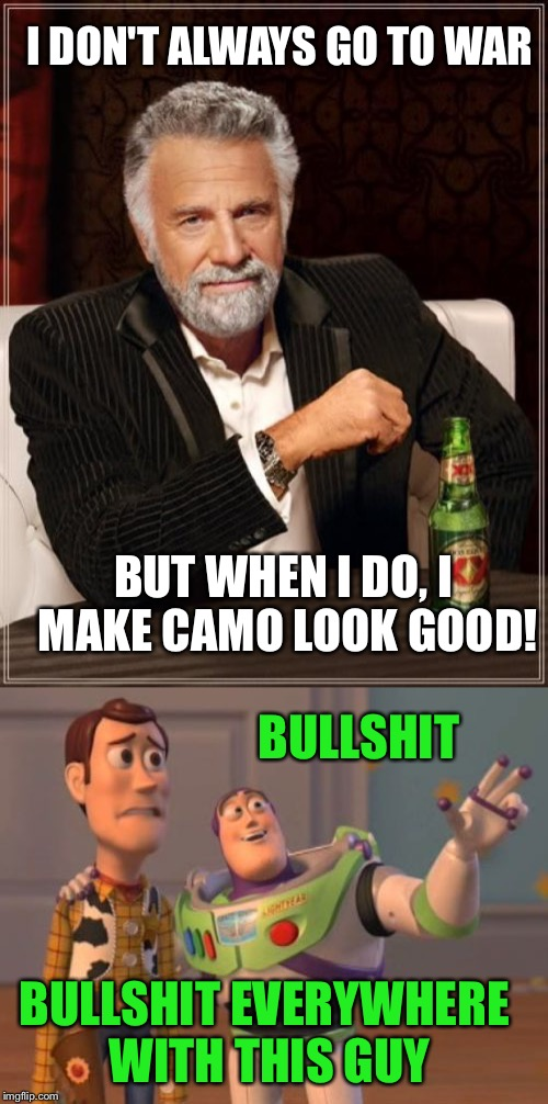 I DON'T ALWAYS GO TO WAR BUT WHEN I DO, I MAKE CAMO LOOK GOOD! BULLSHIT BULLSHIT EVERYWHERE WITH THIS GUY | made w/ Imgflip meme maker