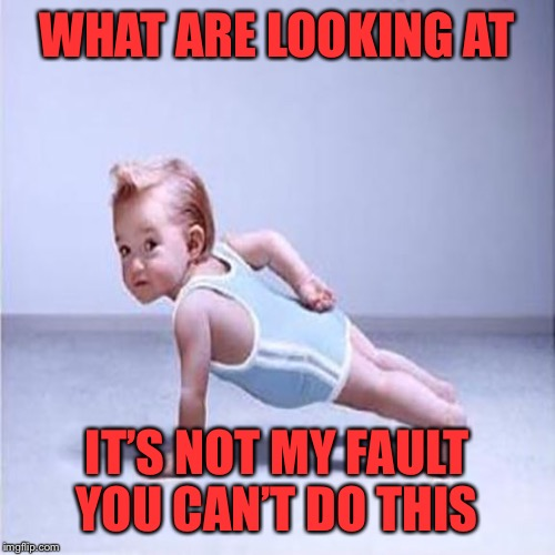 Strong toddler competition | WHAT ARE LOOKING AT IT'S NOT MY FAULT YOU CAN'T DO THIS | image tagged in strong,toddler,pushups,whos my bitch | made w/ Imgflip meme maker