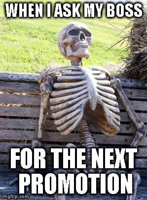 Waiting Skeleton Meme | WHEN I ASK MY BOSS FOR THE NEXT PROMOTION | image tagged in memes,waiting skeleton | made w/ Imgflip meme maker