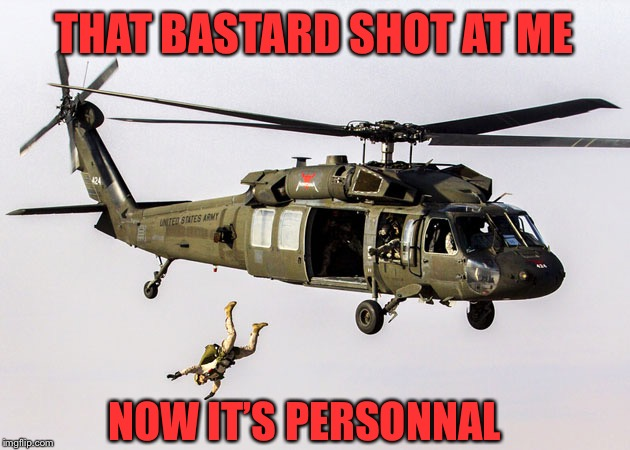 Black Hawk Parachute Jump Soldier | THAT BASTARD SHOT AT ME NOW IT'S PERSONNAL | image tagged in black hawk parachute jump soldier | made w/ Imgflip meme maker
