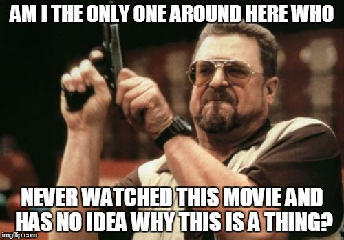 Am I The Only One Around Here Meme | AM I THE ONLY ONE AROUND HERE WHO NEVER WATCHED THIS MOVIE AND HAS NO IDEA WHY THIS IS A THING? | image tagged in memes,am i the only one around here | made w/ Imgflip meme maker