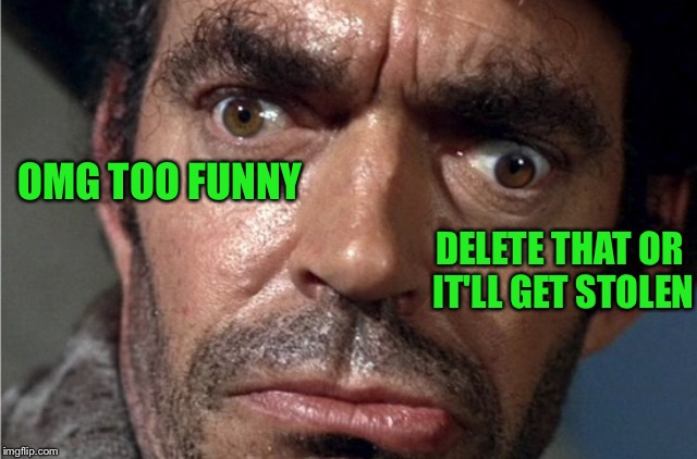 Crazy eyes | OMG TOO FUNNY DELETE THAT OR IT'LL GET STOLEN | image tagged in crazy eyes | made w/ Imgflip meme maker