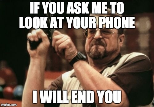 Am I The Only One Around Here Meme | IF YOU ASK ME TO LOOK AT YOUR PHONE I WILL END YOU | image tagged in memes,am i the only one around here | made w/ Imgflip meme maker