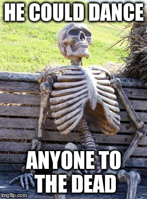 Waiting Skeleton Meme | HE COULD DANCE ANYONE TO THE DEAD | image tagged in memes,waiting skeleton | made w/ Imgflip meme maker