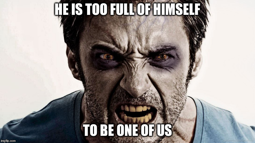 HE IS TOO FULL OF HIMSELF TO BE ONE OF US | made w/ Imgflip meme maker