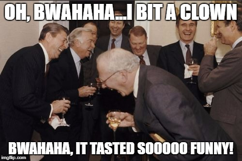 Laughing Men In Suits Meme | OH, BWAHAHA...I BIT A CLOWN BWAHAHA, IT TASTED SOOOOO FUNNY! | image tagged in memes,laughing men in suits | made w/ Imgflip meme maker