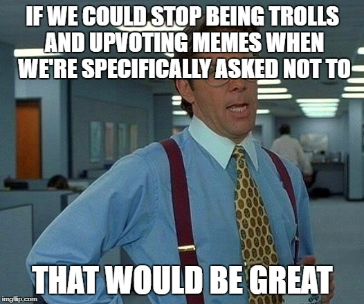 That Would Be Great Meme | IF WE COULD STOP BEING TROLLS AND UPVOTING MEMES WHEN WE'RE SPECIFICALLY ASKED NOT TO THAT WOULD BE GREAT | image tagged in memes,that would be great | made w/ Imgflip meme maker