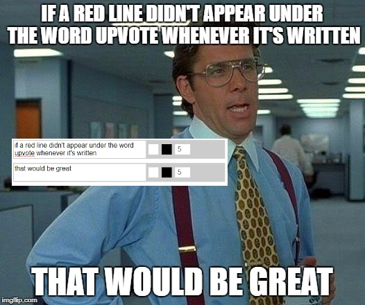 This is NOT upvote bait...or it might be...no it's not, just a rant meme | IF A RED LINE DIDN'T APPEAR UNDER THE WORD UPVOTE WHENEVER IT'S WRITTEN THAT WOULD BE GREAT | image tagged in memes,that would be great,funny,dank memes,autocorrect,hey internet | made w/ Imgflip meme maker