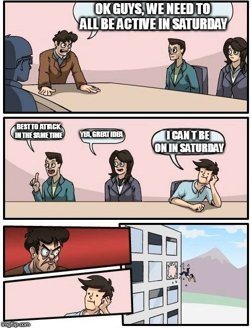 Boardroom Meeting Suggestion Meme | OK GUYS, WE NEED TO ALL BE ACTIVE IN SATURDAY BEST TO  ATTACK IN THE SAME TIME YEA, GREAT IDEA I CAN T BE ON IN SATURDAY | image tagged in memes,boardroom meeting suggestion | made w/ Imgflip meme maker