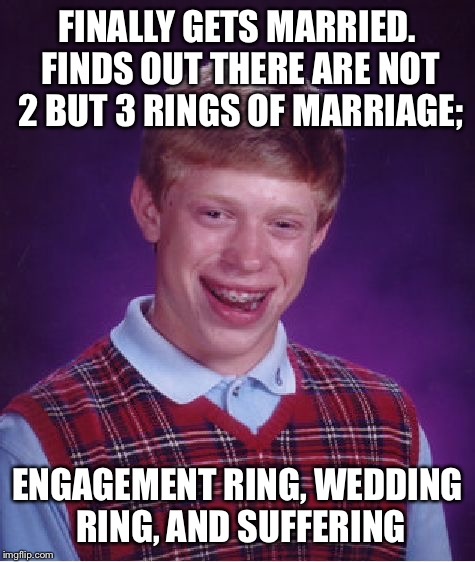 Bad Luck Brian Meme | FINALLY GETS MARRIED. FINDS OUT THERE ARE NOT 2 BUT 3 RINGS OF MARRIAGE; ENGAGEMENT RING, WEDDING RING, AND SUFFERING | image tagged in memes,bad luck brian | made w/ Imgflip meme maker