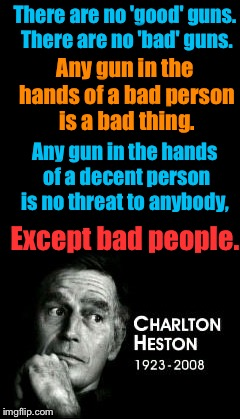 Words of wisdom from a good man | There are no 'good' guns. There are no 'bad' guns. Except bad people. Any gun in the hands of a bad person is a bad thing. Any gun in the ha | image tagged in charlton heston | made w/ Imgflip meme maker