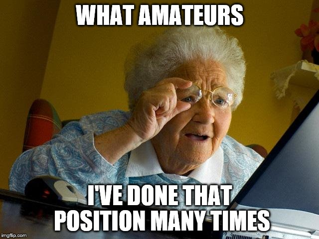 Grandma Finds The Internet Meme | WHAT AMATEURS I'VE DONE THAT POSITION MANY TIMES | image tagged in memes,grandma finds the internet | made w/ Imgflip meme maker