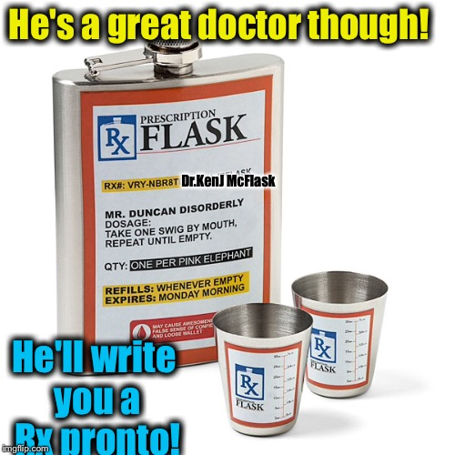 He's a great doctor though! He'll write you a Rx pronto! Dr.KenJ McFlask | made w/ Imgflip meme maker