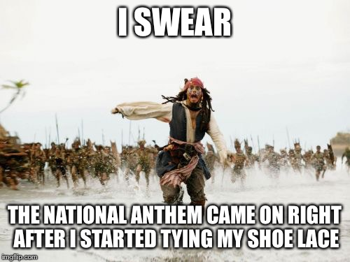 Jack Sparrow Being Chased Meme | I SWEAR THE NATIONAL ANTHEM CAME ON RIGHT AFTER I STARTED TYING MY SHOE LACE | image tagged in memes,jack sparrow being chased | made w/ Imgflip meme maker