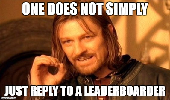 One Does Not Simply Meme | ONE DOES NOT SIMPLY JUST REPLY TO A LEADERBOARDER | image tagged in memes,one does not simply | made w/ Imgflip meme maker