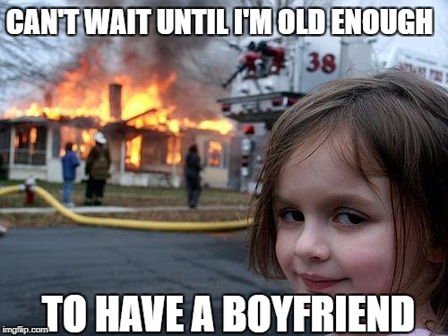 Disaster Girl Meme | CAN'T WAIT UNTIL I'M OLD ENOUGH TO HAVE A BOYFRIEND | image tagged in memes,disaster girl | made w/ Imgflip meme maker