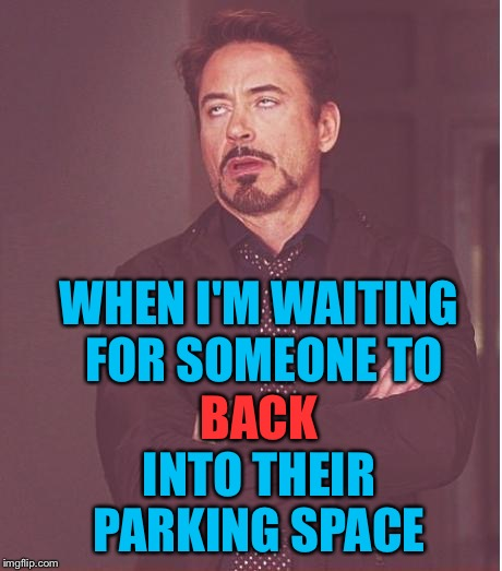 I mean, why??? | INTO THEIR PARKING SPACE WHEN I'M WAITING FOR SOMEONE TO BACK | image tagged in memes,face you make robert downey jr | made w/ Imgflip meme maker