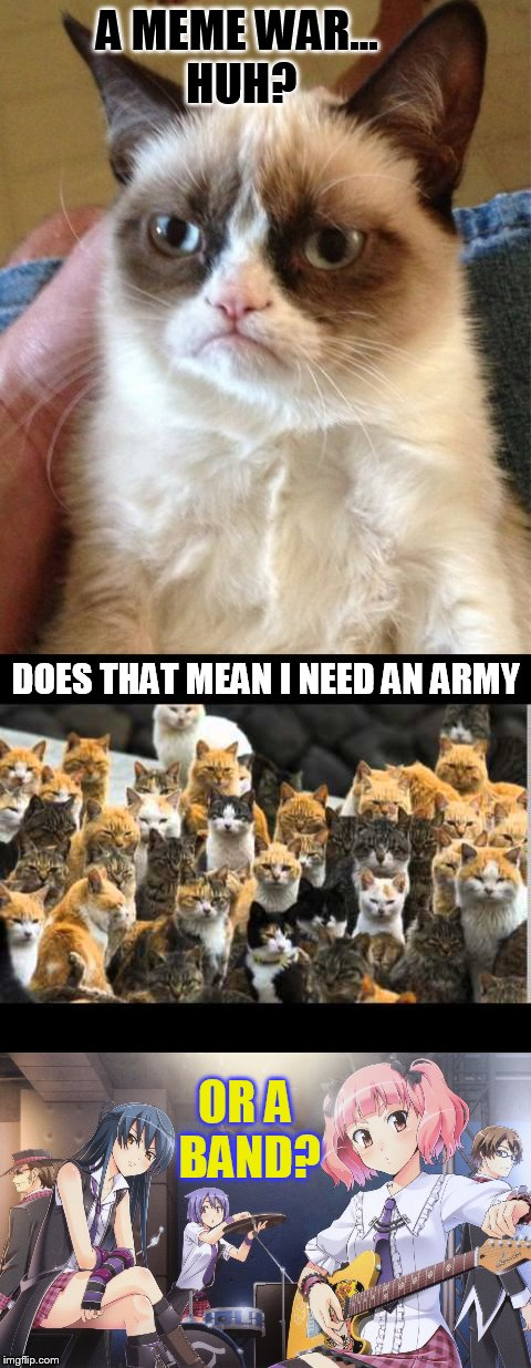 Preparing for War...Meme Wars (October 1 to 7) A Pipe_Picasso and Raveniscool27 event! | A MEME WAR... HUH? OR A BAND? DOES THAT MEAN I NEED AN ARMY | image tagged in memes,meme wars,grumpy cat,be prepared,i have an army,rock band | made w/ Imgflip meme maker
