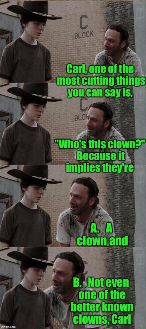 "Rick's parenting technique  | Carl, one of the most cutting things you can say is, ""Who's this clown?"" Because it implies they're A.   A clown and B.   Not even one of th 