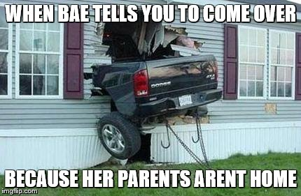 funny car crash | WHEN BAE TELLS YOU TO COME OVER BECAUSE HER PARENTS ARENT HOME | image tagged in funny car crash | made w/ Imgflip meme maker