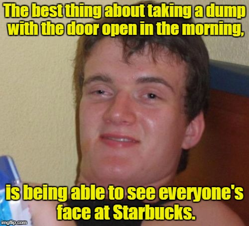 10 Guy Meme | The best thing about taking a dump with the door open in the morning, is being able to see everyone's face at Starbucks. | image tagged in memes,10 guy | made w/ Imgflip meme maker