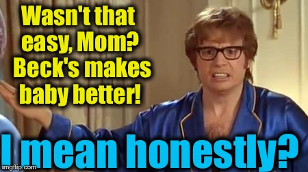 Austin Powers 1 | Wasn't that easy, Mom?  Beck's makes baby better! I mean honestly? | image tagged in austin powers 1 | made w/ Imgflip meme maker