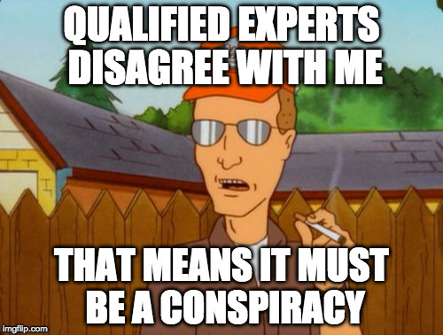 Experts Disagree With Me, Must Be A Conspiracy | QUALIFIED EXPERTS DISAGREE WITH ME THAT MEANS IT MUST BE A CONSPIRACY | image tagged in dale gribble,conspiracy theory,it's a conspiracy | made w/ Imgflip meme maker