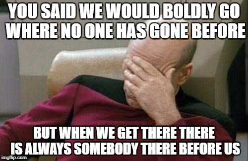 Captain Picard Facepalm Meme | YOU SAID WE WOULD BOLDLY GO WHERE NO ONE HAS GONE BEFORE BUT WHEN WE GET THERE THERE IS ALWAYS SOMEBODY THERE BEFORE US | image tagged in memes,captain picard facepalm | made w/ Imgflip meme maker