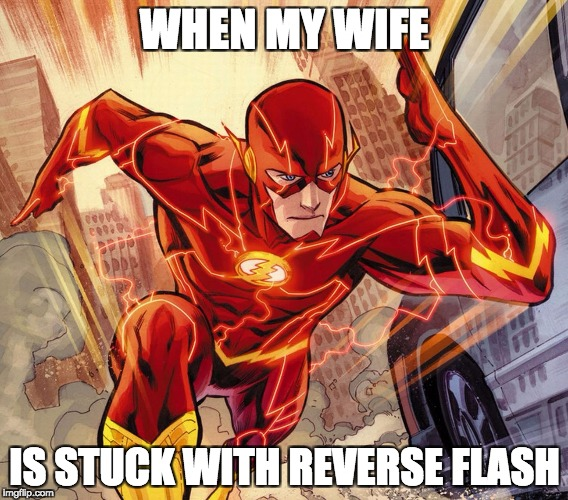 The Flash | WHEN MY WIFE IS STUCK WITH REVERSE FLASH | image tagged in the flash | made w/ Imgflip meme maker