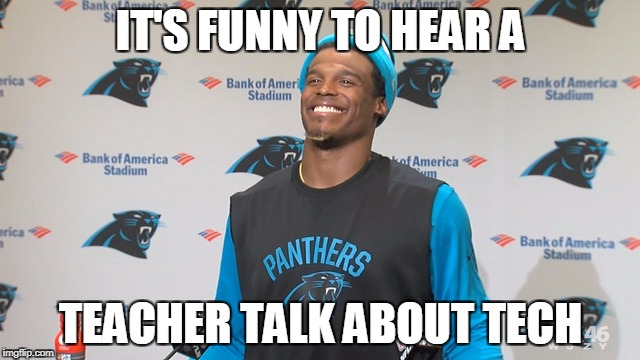 Cam Newton | IT'S FUNNY TO HEAR A TEACHER TALK ABOUT TECH | image tagged in cam newton | made w/ Imgflip meme maker