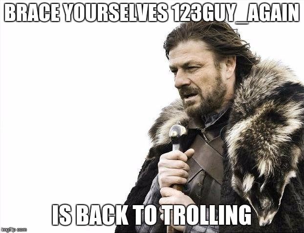 Brace Yourselves X is Coming Meme | BRACE YOURSELVES 123GUY_AGAIN IS BACK TO TROLLING | image tagged in memes,brace yourselves x is coming | made w/ Imgflip meme maker