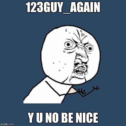 Y U No Meme | 123GUY_AGAIN Y U NO BE NICE | image tagged in memes,y u no | made w/ Imgflip meme maker