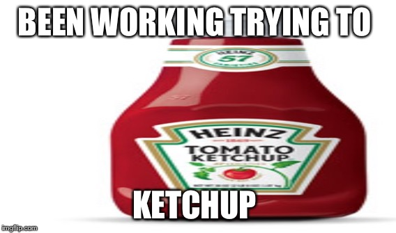 BEEN WORKING TRYING TO KETCHUP | made w/ Imgflip meme maker