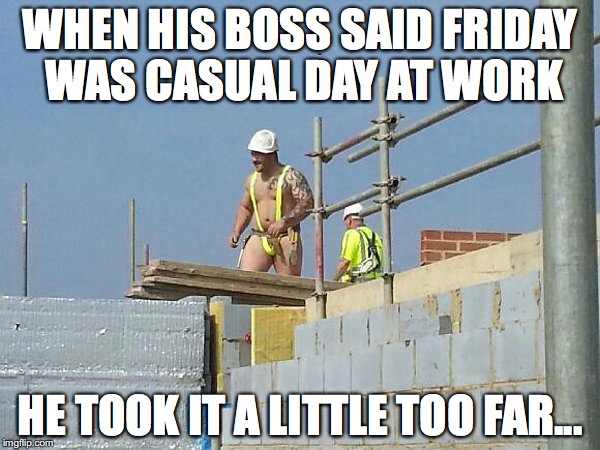 Construction special safety gear | WHEN HIS BOSS SAID FRIDAY WAS CASUAL DAY AT WORK HE TOOK IT A LITTLE TOO FAR... | image tagged in construction special safety gear | made w/ Imgflip meme maker