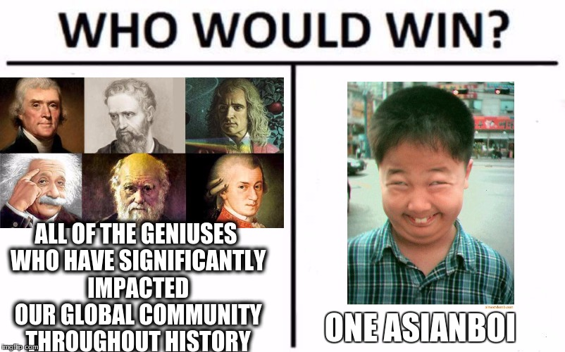 Who Would Win? Meme | ONE ASIANBOI ALL OF THE GENIUSES WHO HAVE SIGNIFICANTLY IMPACTED OUR GLOBAL COMMUNITY THROUGHOUT HISTORY | image tagged in who would win | made w/ Imgflip meme maker