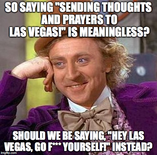 "Creepy Condescending Wonka Meme | SO SAYING ""SENDING THOUGHTS AND PRAYERS TO LAS VEGAS!"" IS MEANINGLESS? SHOULD WE BE SAYING, ""HEY LAS VEGAS, GO F*** YOURSELF!"" INSTEAD? 