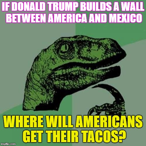 Taco week - a Chopsticks36 event 9 - 16 October 2017 ... Why? Because I'm obsessed with tacos right now. | IF DONALD TRUMP BUILDS A WALL BETWEEN AMERICA AND MEXICO WHERE WILL AMERICANS GET THEIR TACOS? | image tagged in memes,philosoraptor,taco week,dank memes,donald trump,funny | made w/ Imgflip meme maker