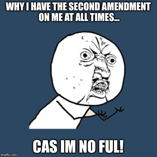 Y U No Meme | WHY I HAVE THE SECOND AMENDMENT ON ME AT ALL TIMES... CAS IM NO FUL! | image tagged in memes,y u no | made w/ Imgflip meme maker